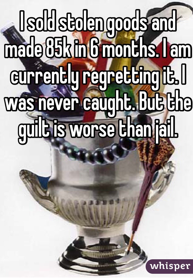 I sold stolen goods and made 85k in 6 months. I am currently regretting it. I was never caught. But the guilt is worse than jail.