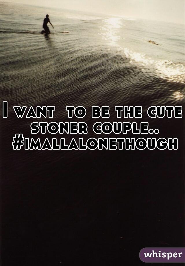 I want  to be the cute stoner couple.. #imallalonethough