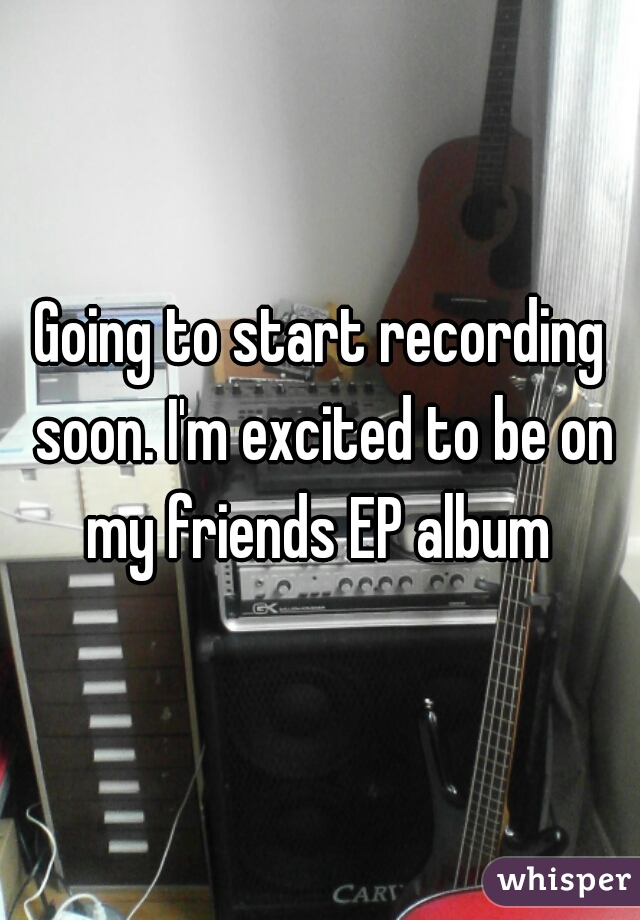 Going to start recording soon. I'm excited to be on my friends EP album