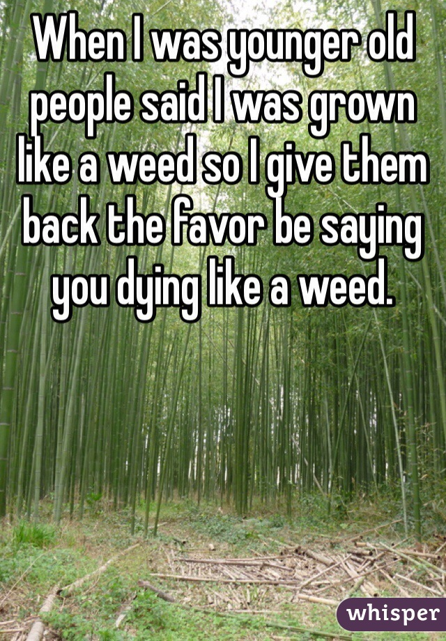 When I was younger old people said I was grown like a weed so I give them back the favor be saying you dying like a weed.