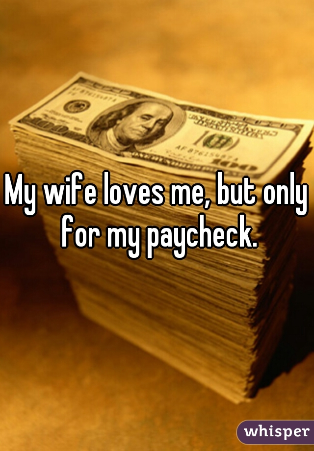 My wife loves me, but only for my paycheck.