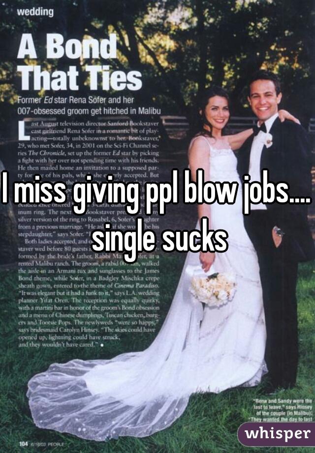 I miss giving ppl blow jobs.... single sucks