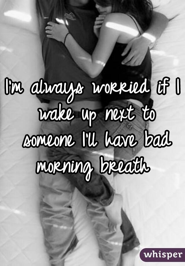 I'm always worried if I wake up next to someone I'll have bad morning breath