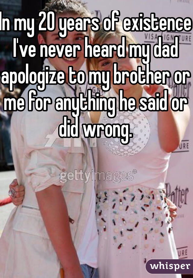 In my 20 years of existence I've never heard my dad apologize to my brother or me for anything he said or did wrong.