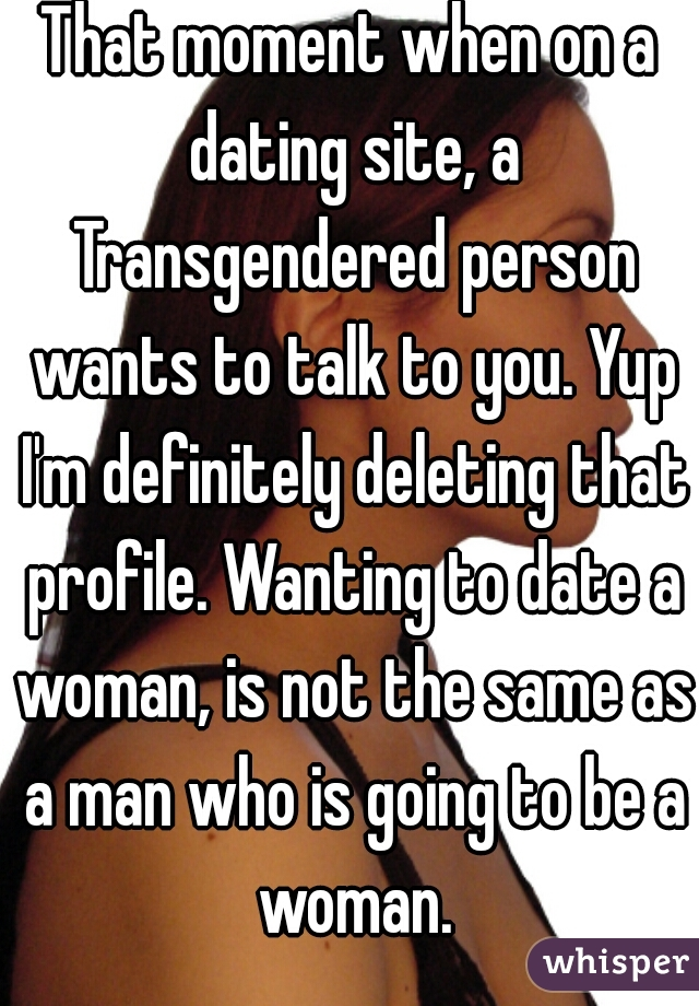 That moment when on a dating site, a Transgendered person wants to talk to you. Yup I'm definitely deleting that profile. Wanting to date a woman, is not the same as a man who is going to be a woman.