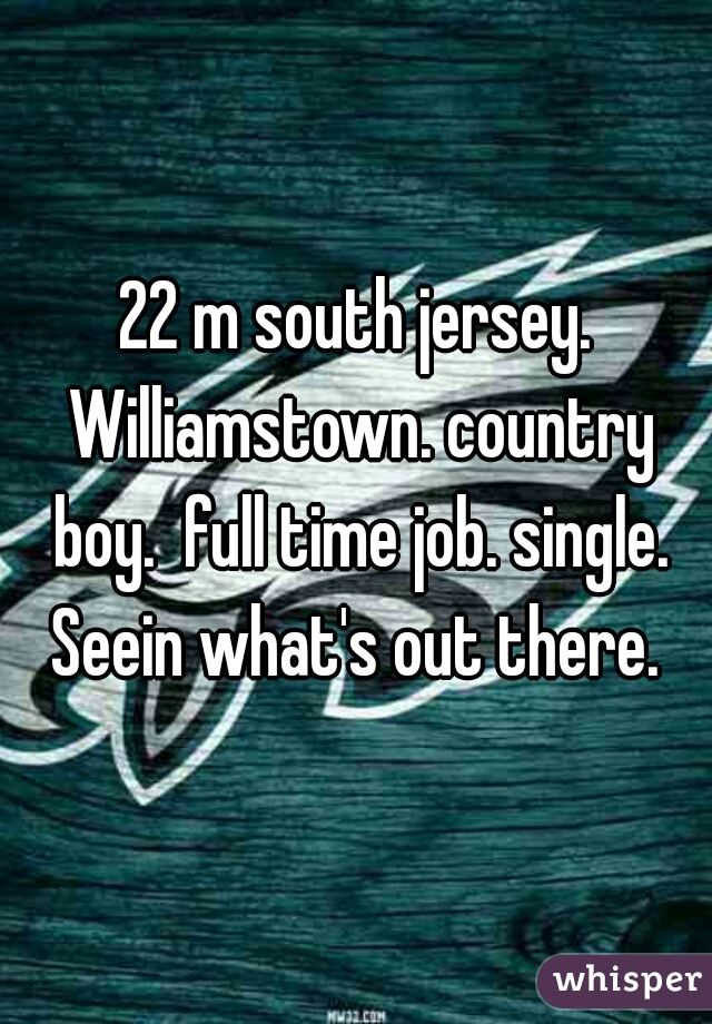 22 m south jersey. Williamstown. country boy.  full time job. single. Seein what's out there.
