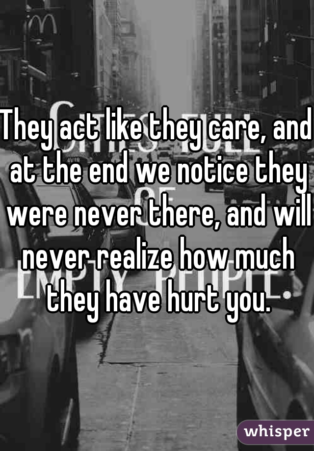 They act like they care, and at the end we notice they were never there, and will never realize how much they have hurt you.