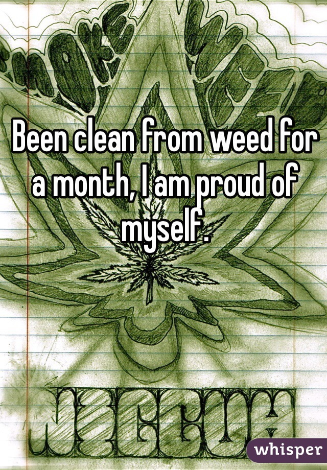 Been clean from weed for a month, I am proud of myself.