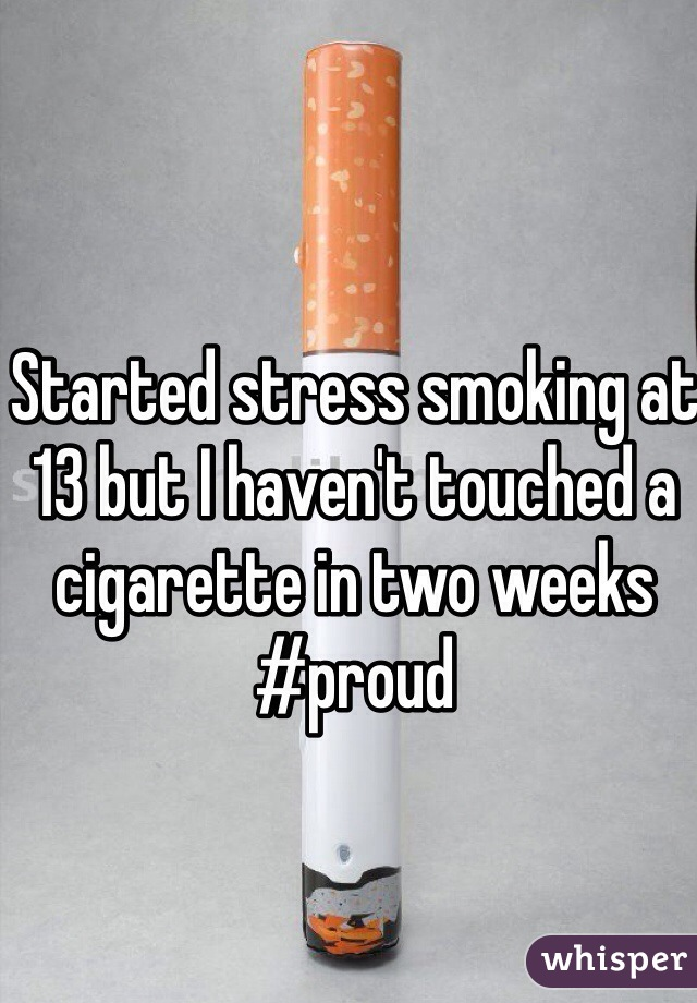 Started stress smoking at 13 but I haven't touched a cigarette in two weeks #proud