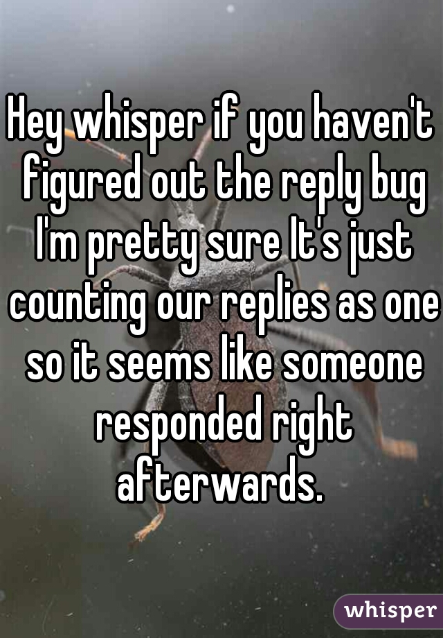Hey whisper if you haven't figured out the reply bug I'm pretty sure It's just counting our replies as one so it seems like someone responded right afterwards.