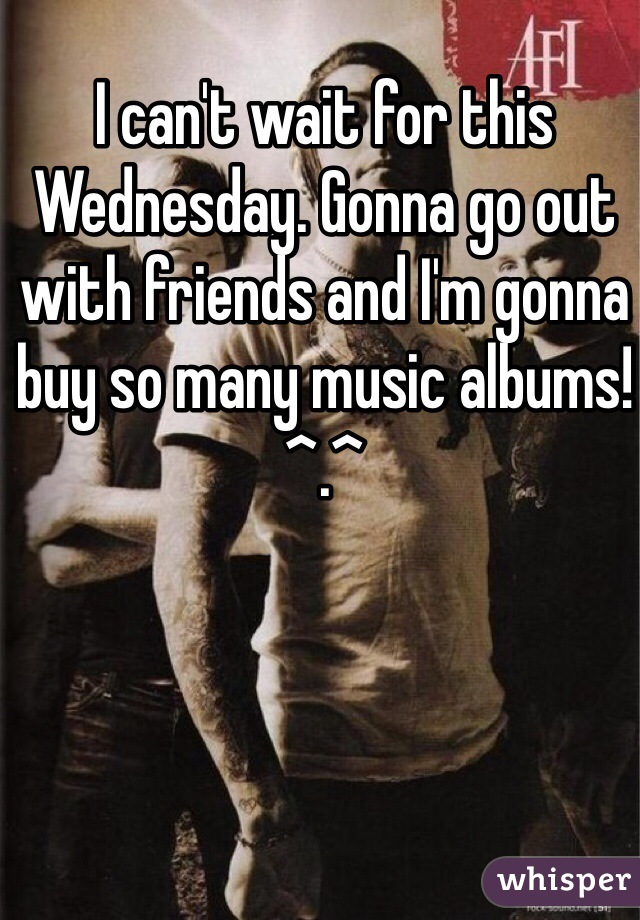 I can't wait for this Wednesday. Gonna go out with friends and I'm gonna buy so many music albums! ^.^