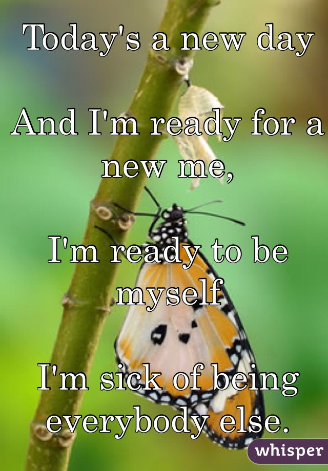 Today's a new day   And I'm ready for a new me,  I'm ready to be myself   I'm sick of being everybody else.