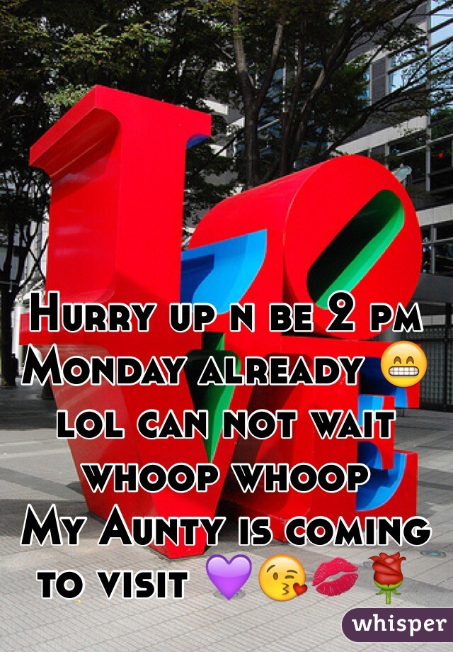 Hurry up n be 2 pm Monday already 😁lol can not wait whoop whoop  My Aunty is coming to visit 💜😘💋🌹