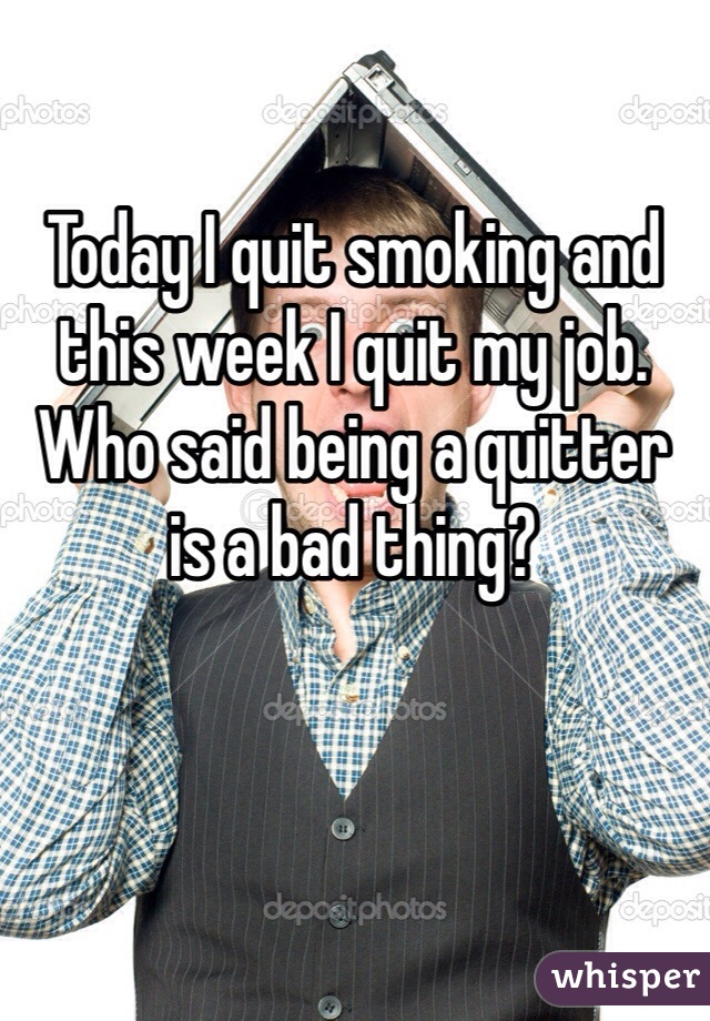 Today I quit smoking and this week I quit my job.  Who said being a quitter is a bad thing?
