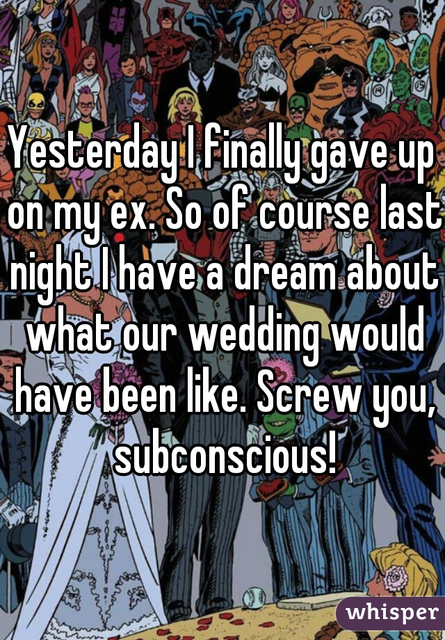 Yesterday I finally gave up on my ex. So of course last night I have a dream about what our wedding would have been like. Screw you, subconscious!