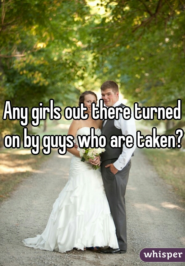 Any girls out there turned on by guys who are taken?