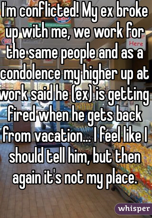 I'm conflicted! My ex broke up with me, we work for the same people and as a condolence my higher up at work said he (ex) is getting fired when he gets back from vacation... I feel like I should tell him, but then again it's not my place.