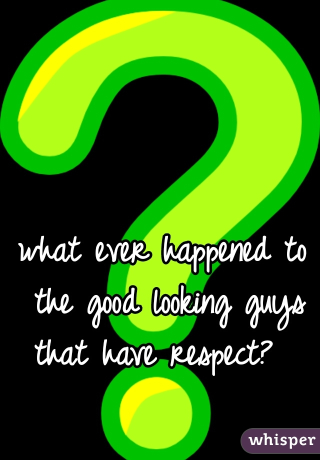 what ever happened to the good looking guys that have respect?