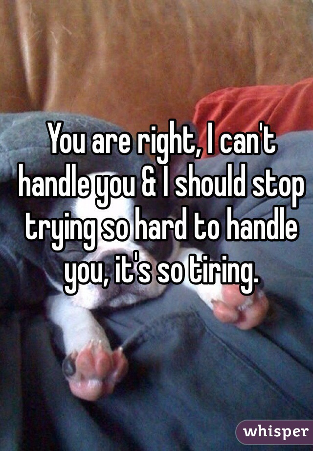 You are right, I can't handle you & I should stop trying so hard to handle you, it's so tiring.