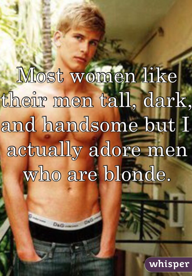 Most women like their men tall, dark, and handsome but I actually adore men who are blonde.