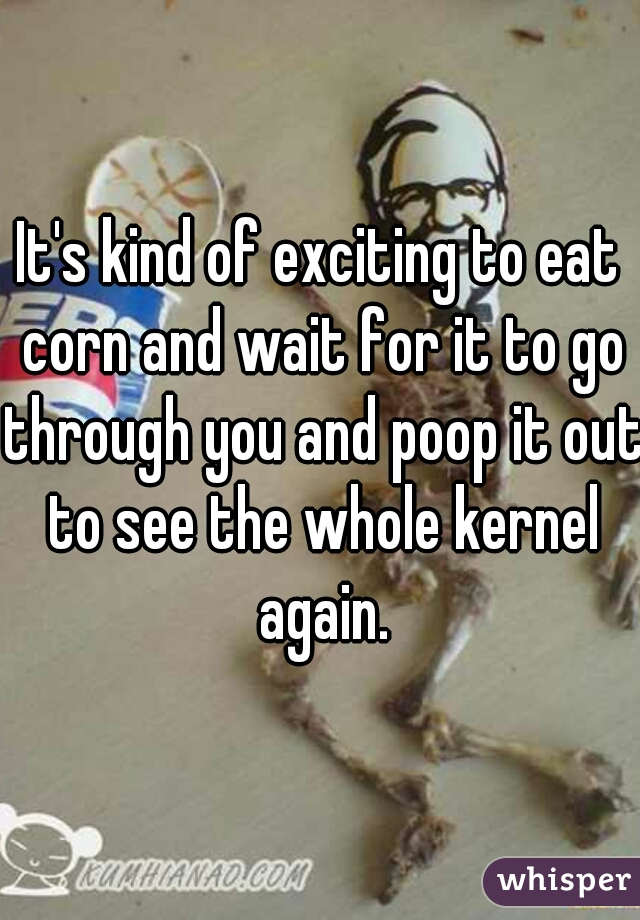 It's kind of exciting to eat corn and wait for it to go through you and poop it out to see the whole kernel again.