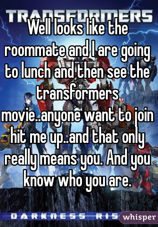 Well looks like the roommate and I are going to lunch and then see the transformers movie..anyone want to join hit me up..and that only really means you. And you know who you are.