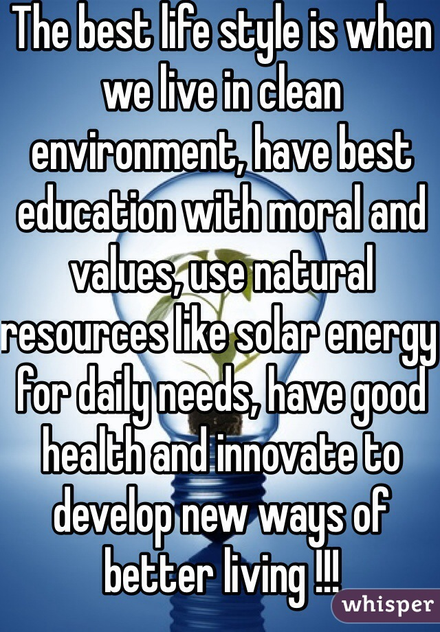 The best life style is when we live in clean environment, have best education with moral and values, use natural resources like solar energy for daily needs, have good health and innovate to develop new ways of better living !!!