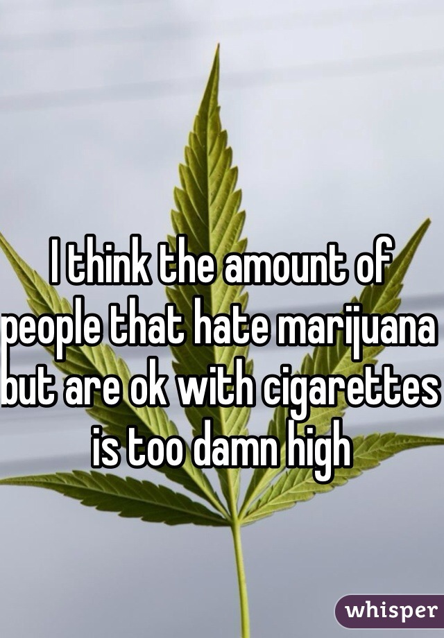 I think the amount of people that hate marijuana but are ok with cigarettes is too damn high