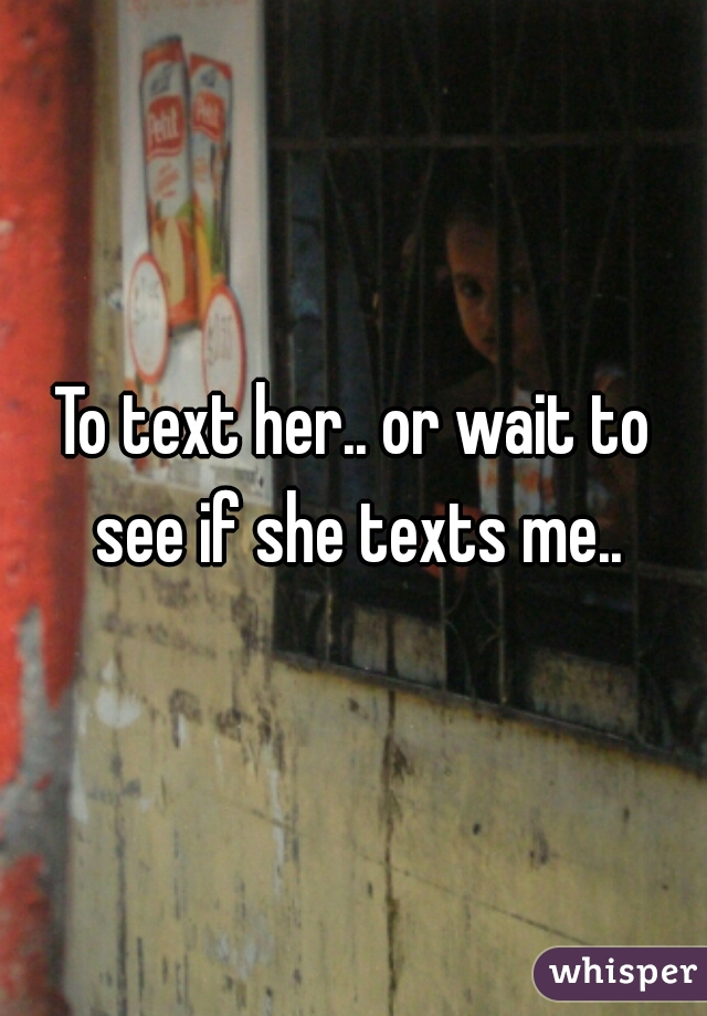 To text her.. or wait to see if she texts me..