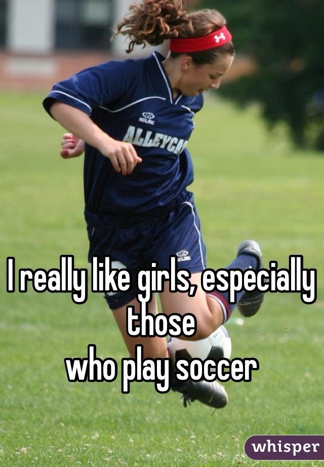 I really like girls, especially those who play soccer