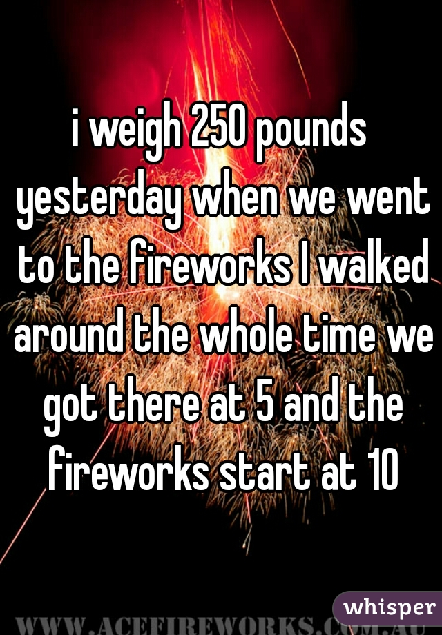 i weigh 250 pounds yesterday when we went to the fireworks I walked around the whole time we got there at 5 and the fireworks start at 10