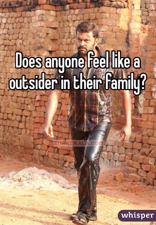 Does anyone feel like a outsider in their family?