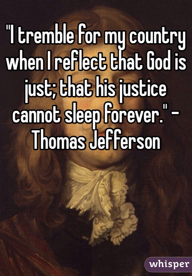 """I tremble for my country when I reflect that God is just; that his justice cannot sleep forever."" - Thomas Jefferson"