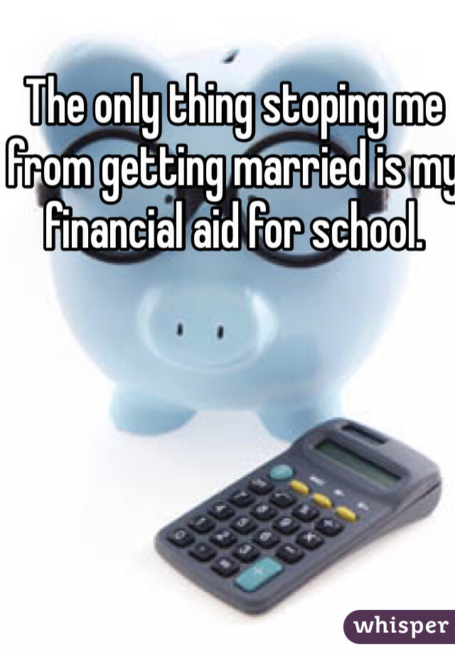 The only thing stoping me from getting married is my financial aid for school.