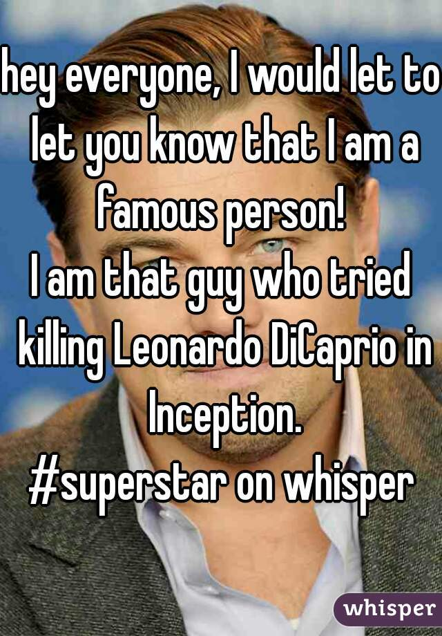 hey everyone, I would let to let you know that I am a famous person!   I am that guy who tried killing Leonardo DiCaprio in Inception.  #superstar on whisper