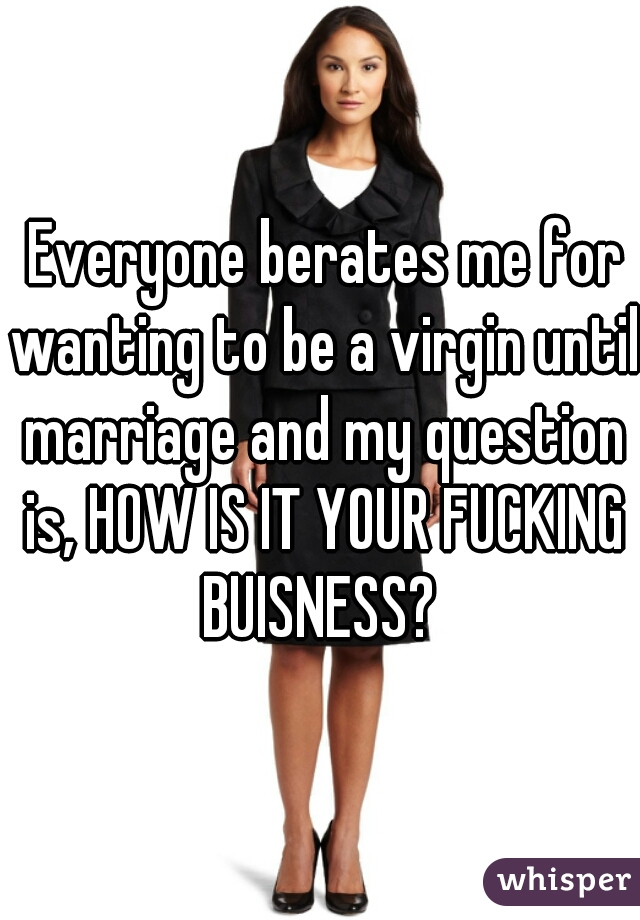 Everyone berates me for wanting to be a virgin until marriage and my question is, HOW IS IT YOUR FUCKING BUISNESS?