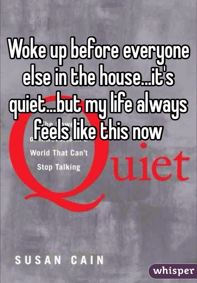 Woke up before everyone else in the house...it's quiet...but my life always feels like this now
