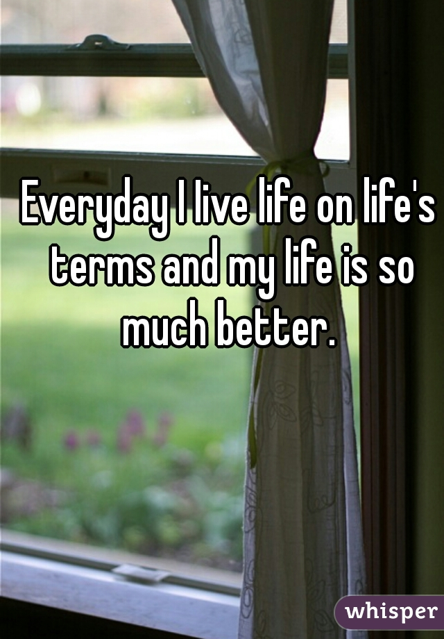 Everyday I Iive life on life's terms and my life is so much better.