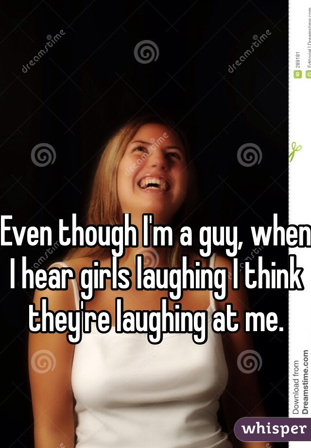Even though I'm a guy, when I hear girls laughing I think they're laughing at me.