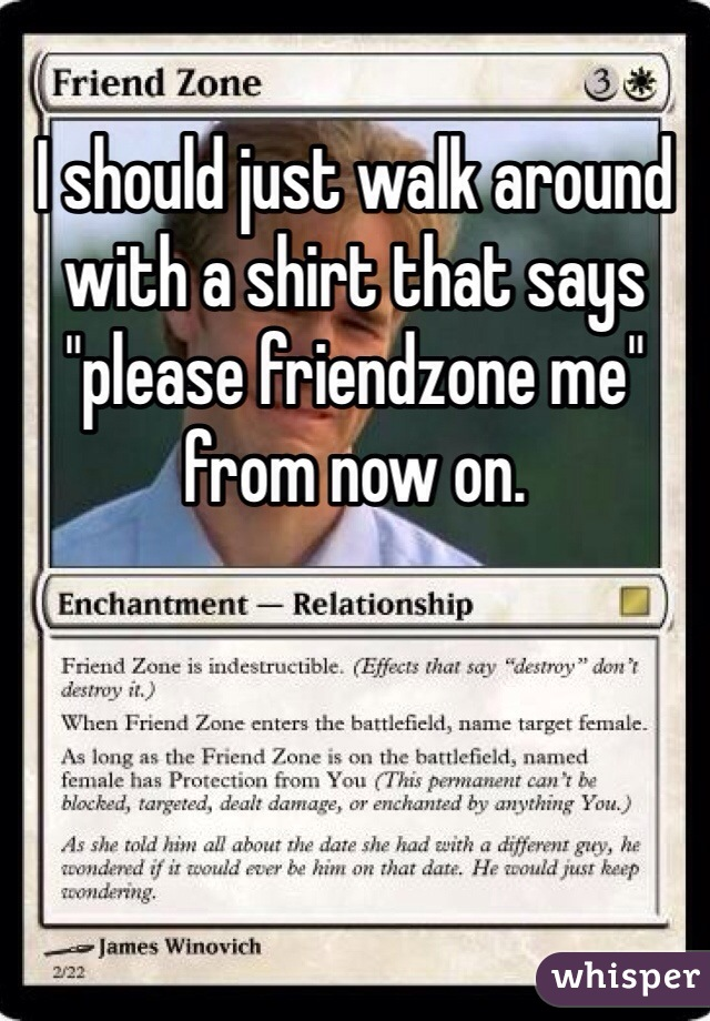 "I should just walk around with a shirt that says ""please friendzone me"" from now on."