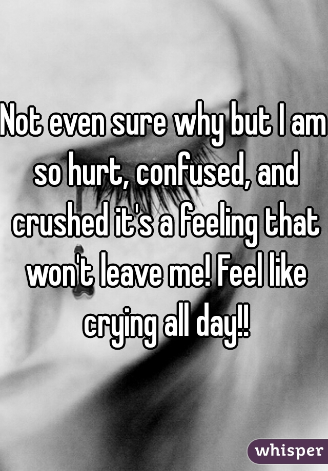 Not even sure why but I am so hurt, confused, and crushed it's a feeling that won't leave me! Feel like crying all day!!