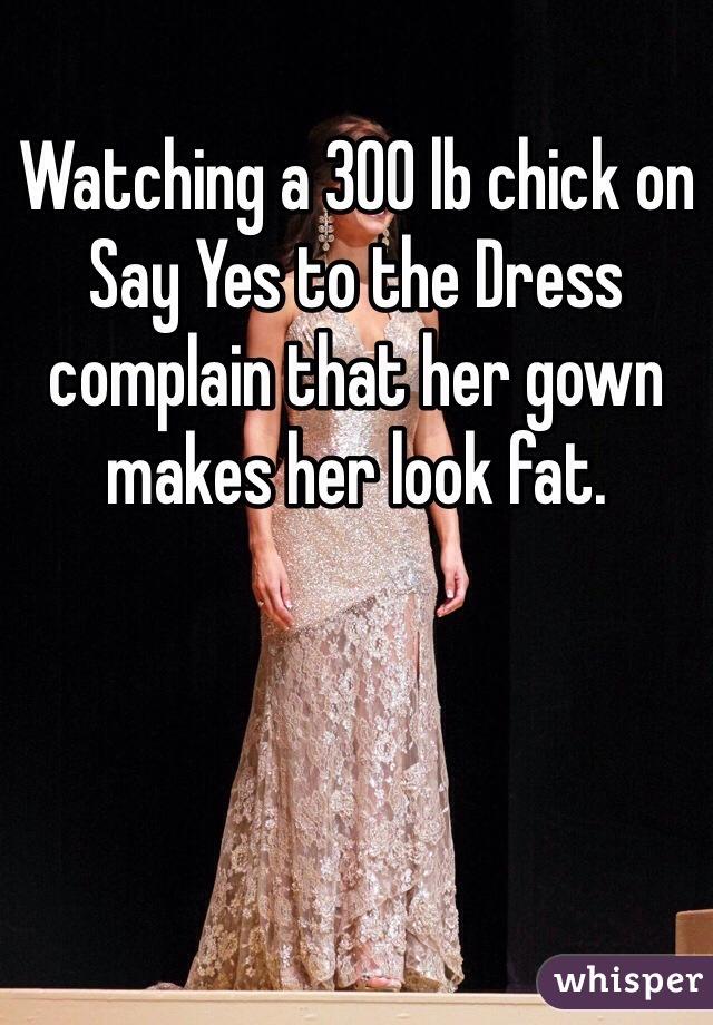 Watching a 300 lb chick on Say Yes to the Dress complain that her gown makes her look fat.