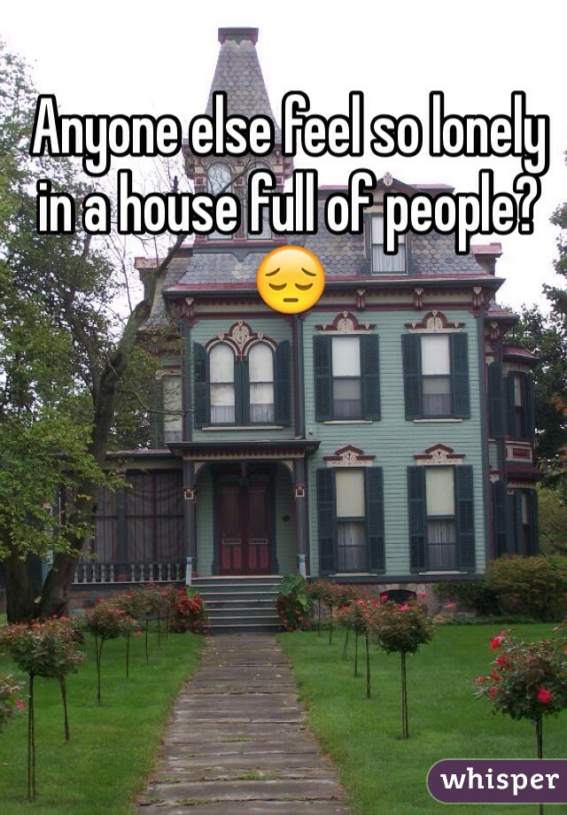 Anyone else feel so lonely in a house full of people? 😔