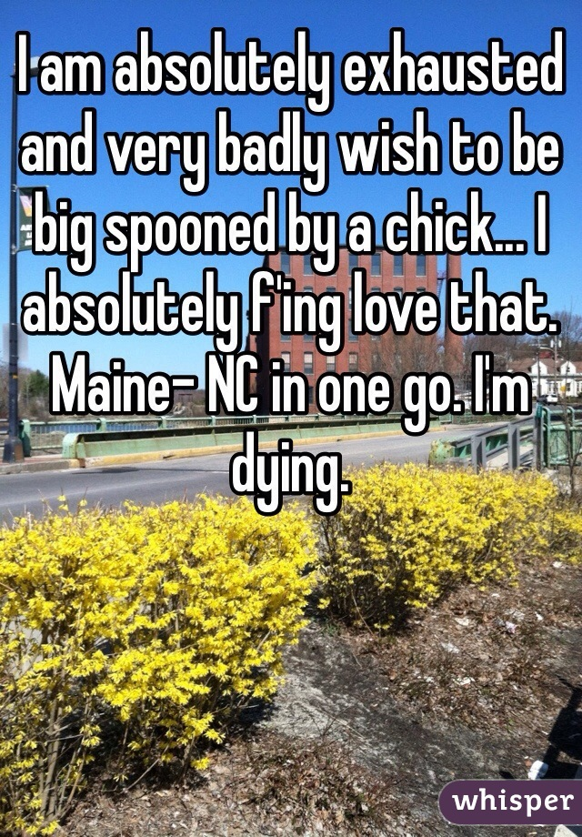 I am absolutely exhausted and very badly wish to be big spooned by a chick... I absolutely f'ing love that. Maine- NC in one go. I'm dying.