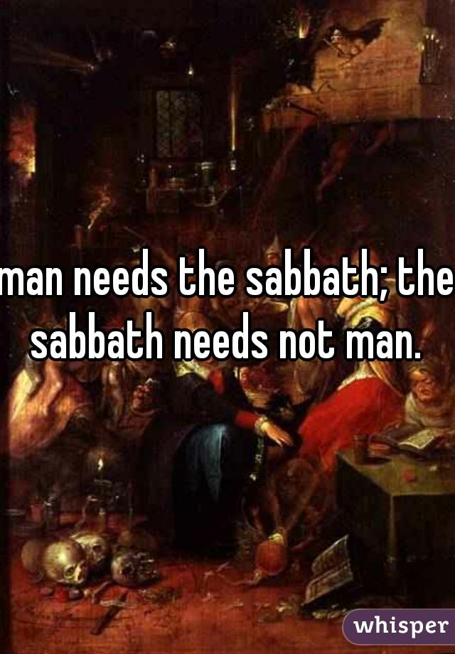 man needs the sabbath; the sabbath needs not man.