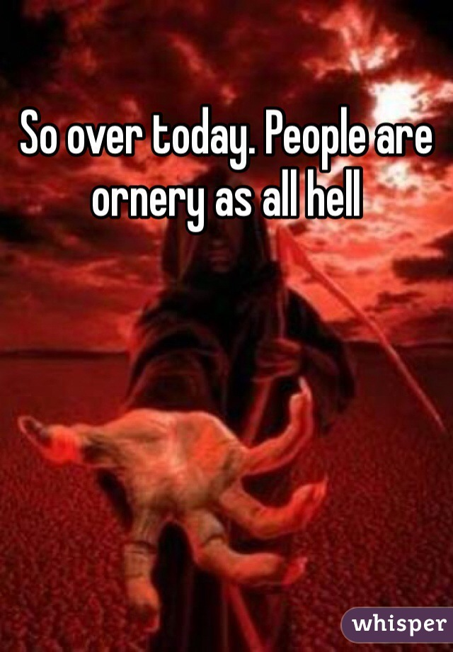 So over today. People are ornery as all hell