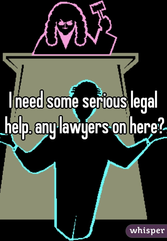 I need some serious legal help. any lawyers on here?