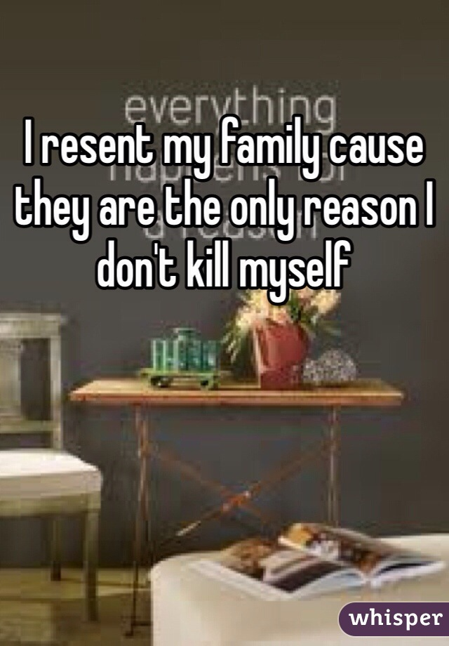 I resent my family cause they are the only reason I don't kill myself