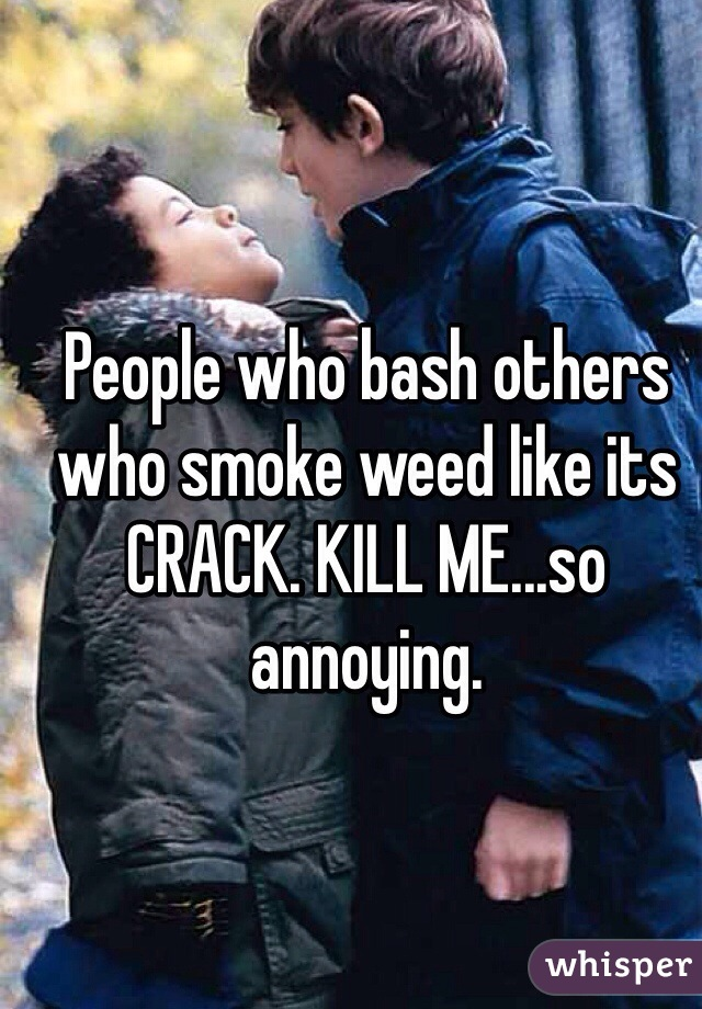 People who bash others who smoke weed like its CRACK. KILL ME...so annoying.