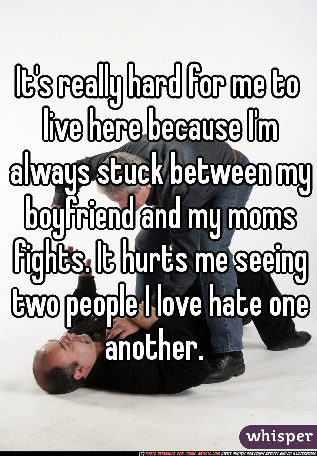 It's really hard for me to live here because I'm always stuck between my boyfriend and my moms fights. It hurts me seeing two people I love hate one another.